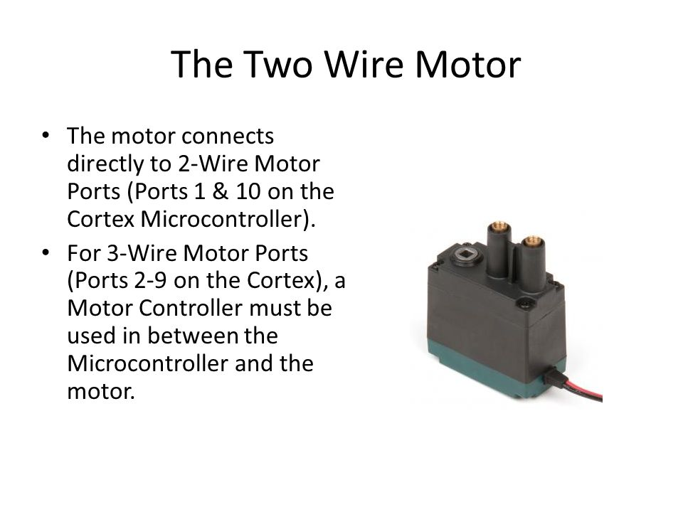 The Two Wire Motor The motor connects directly to 2-Wire Motor Ports (Ports 1 & 10 on the Cortex Microcontroller).
