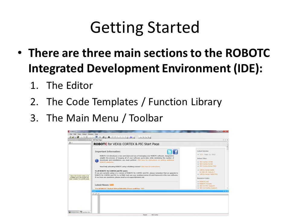 Getting Started There are three main sections to the ROBOTC Integrated Development Environment (IDE):