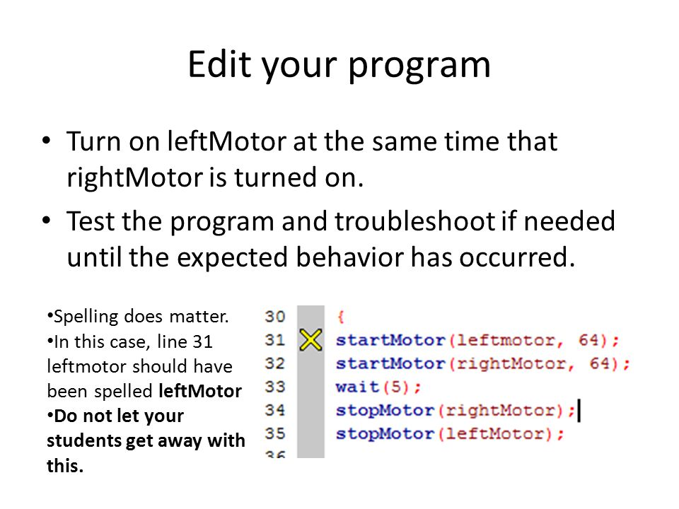 Edit your program Turn on leftMotor at the same time that rightMotor is turned on.