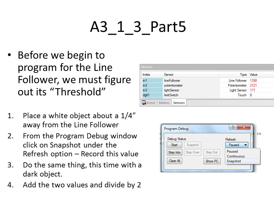 A3_1_3_Part5 Before we begin to program for the Line Follower, we must figure out its Threshold