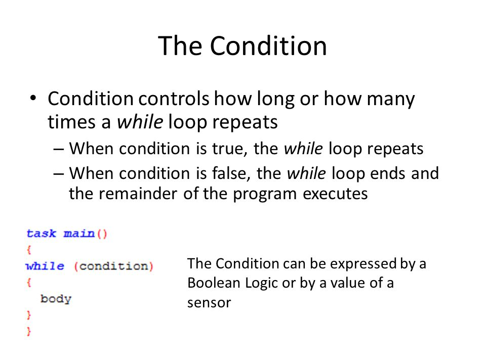 The Condition Condition controls how long or how many times a while loop repeats. When condition is true, the while loop repeats.