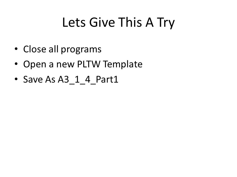 Lets Give This A Try Close all programs Open a new PLTW Template