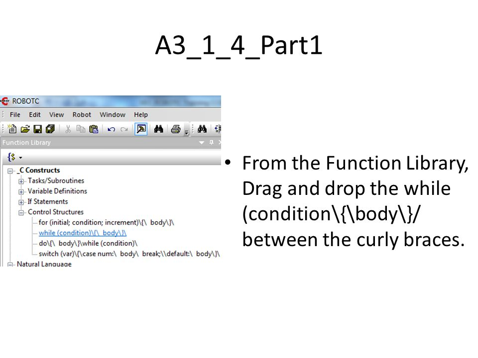 A3_1_4_Part1 From the Function Library, Drag and drop the while (condition\{\body\}/ between the curly braces.