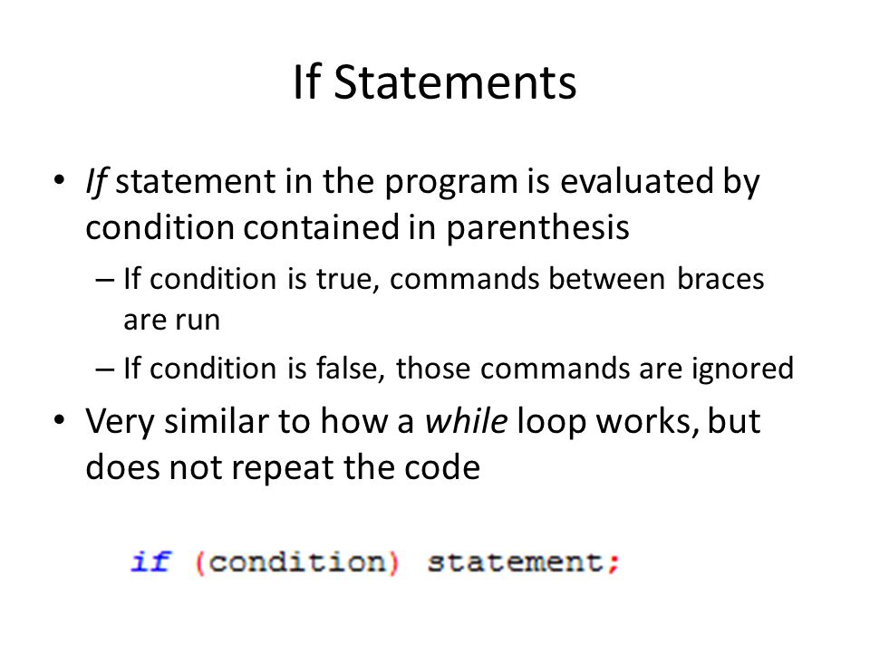 If Statements If statement in the program is evaluated by condition contained in parenthesis. If condition is true, commands between braces are run.