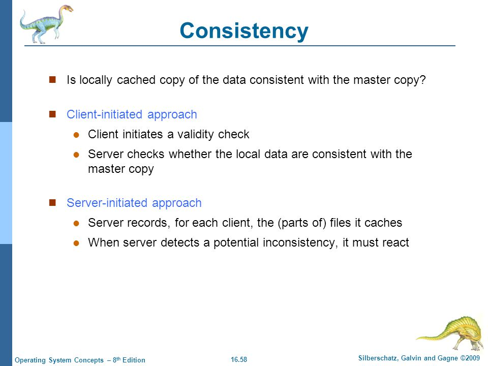 Consistency Is locally cached copy of the data consistent with the master copy Client-initiated approach.