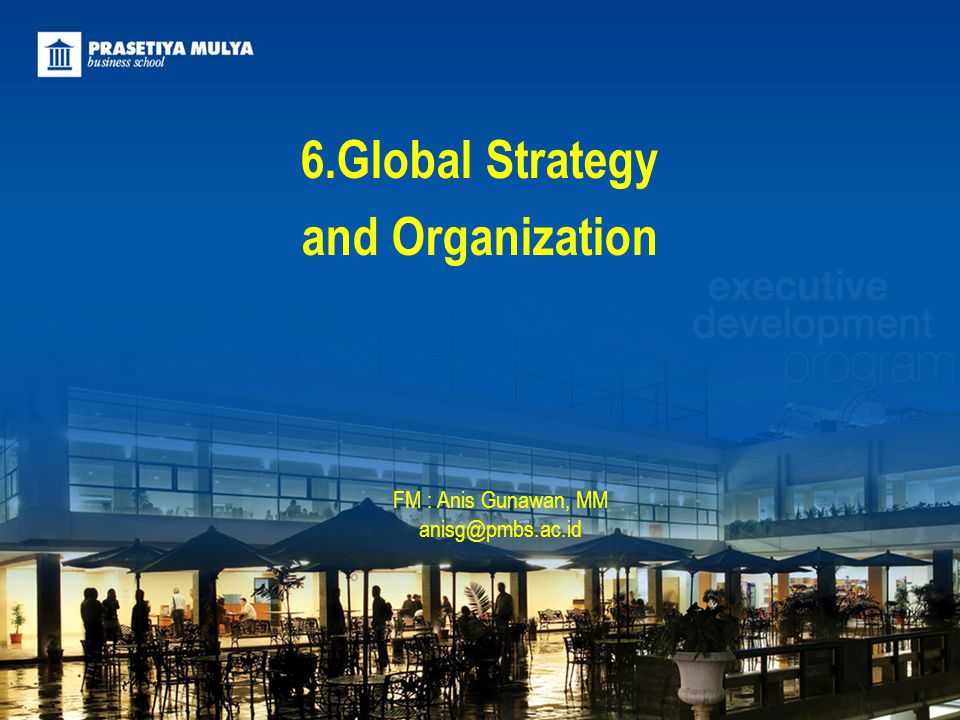 6.Global Strategy and Organization FM : Anis Gunawan, MM