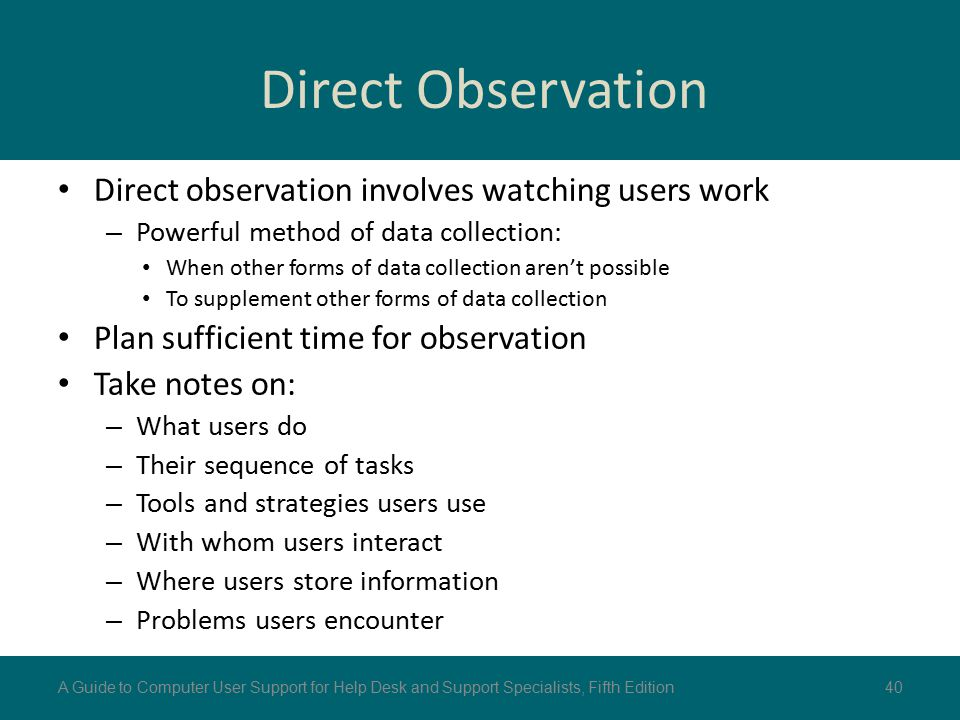 Direct Observation Direct observation involves watching users work