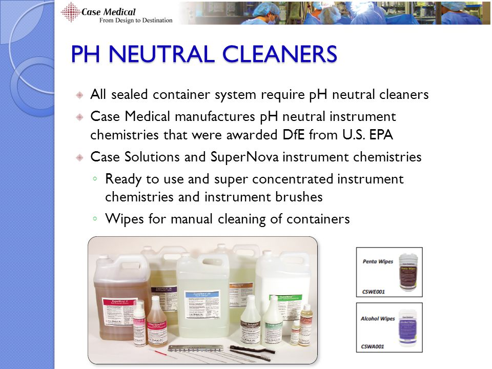 pH neutral CLEANERS All sealed container system require pH neutral cleaners.