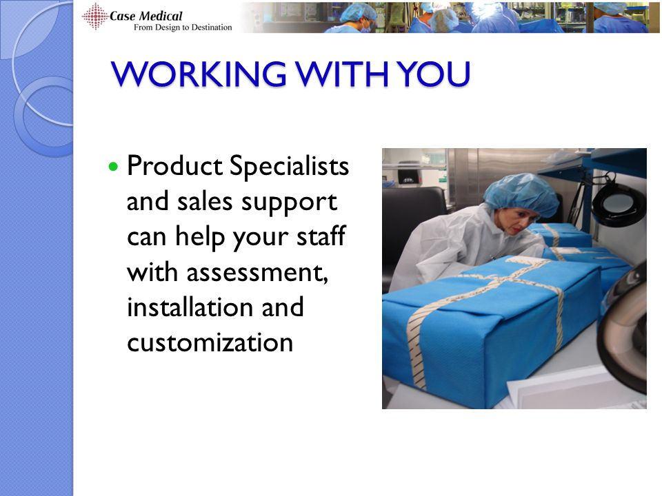 WORKING WITH YOU Product Specialists and sales support can help your staff with assessment, installation and customization.