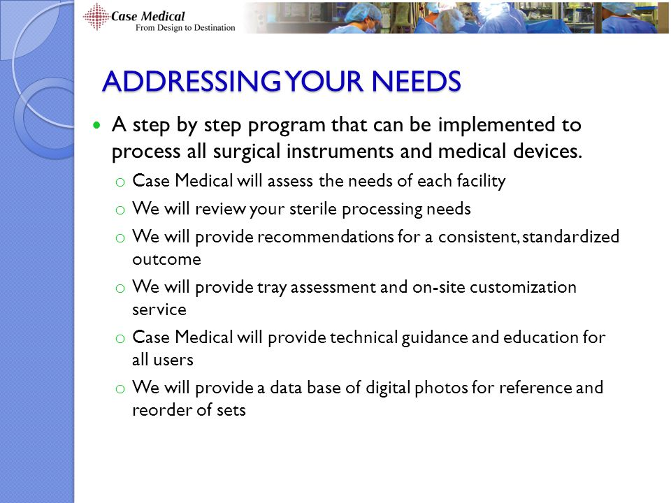 ADDRESSING YOUR NEEDS A step by step program that can be implemented to process all surgical instruments and medical devices.