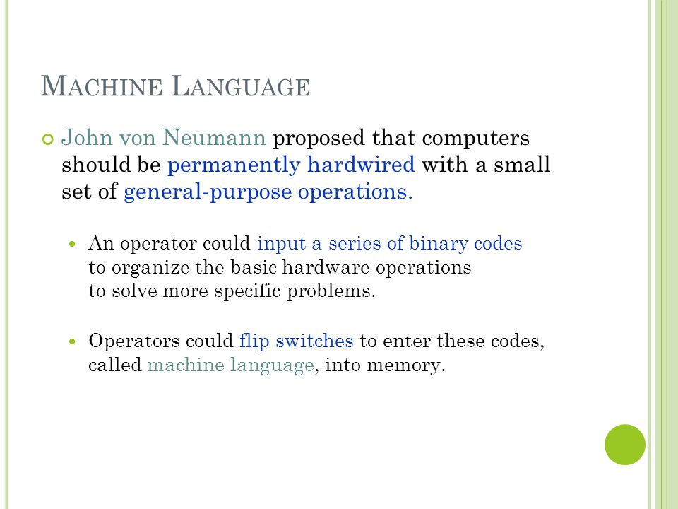 Machine Language John von Neumann proposed that computers should be permanently hardwired with a small set of general-purpose operations.