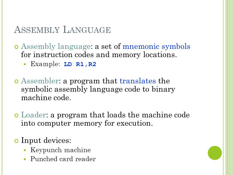Assembly Language Assembly language: a set of mnemonic symbols for instruction codes and memory locations.