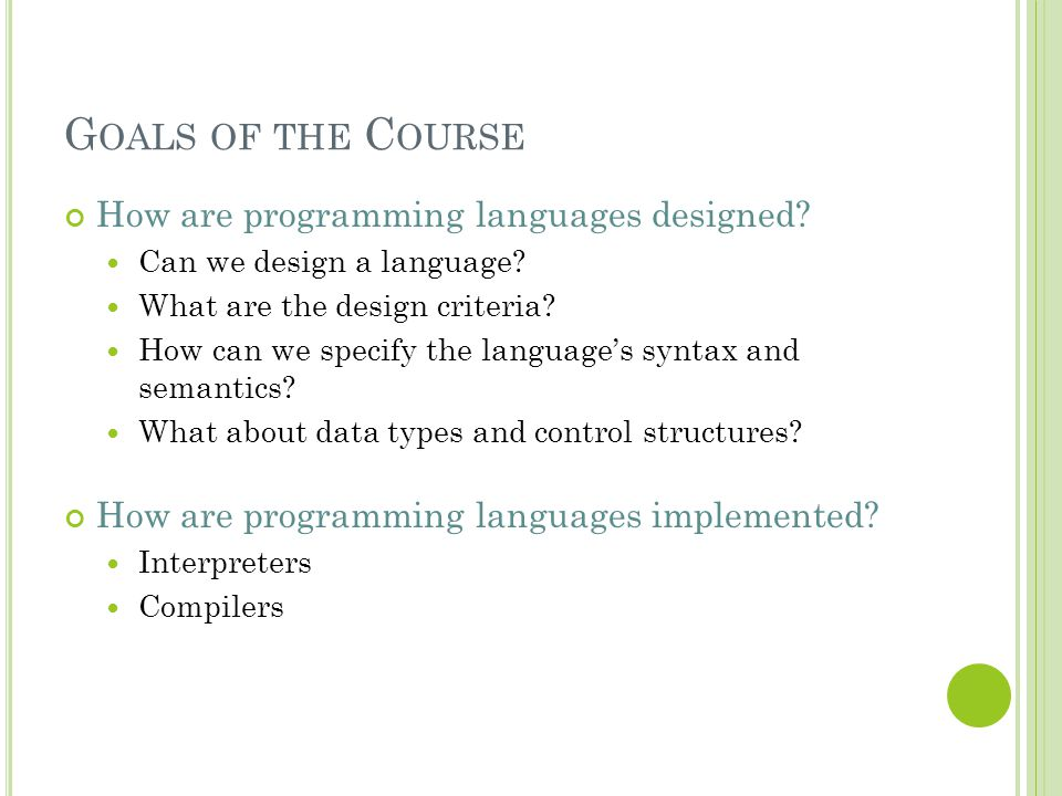Goals of the Course How are programming languages designed