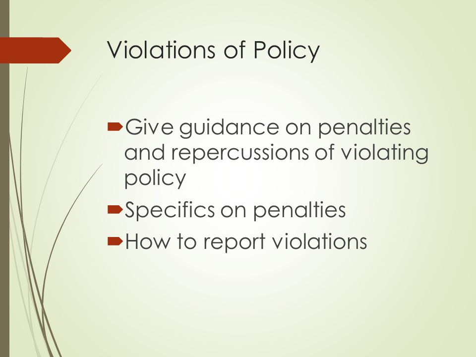 Violations of Policy Give guidance on penalties and repercussions of violating policy. Specifics on penalties.