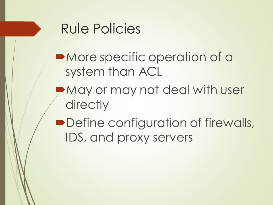 Rule Policies More specific operation of a system than ACL