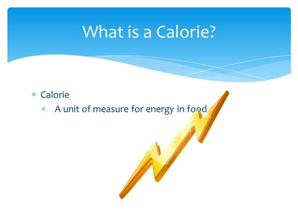 What is a Calorie Calorie A unit of measure for energy in food