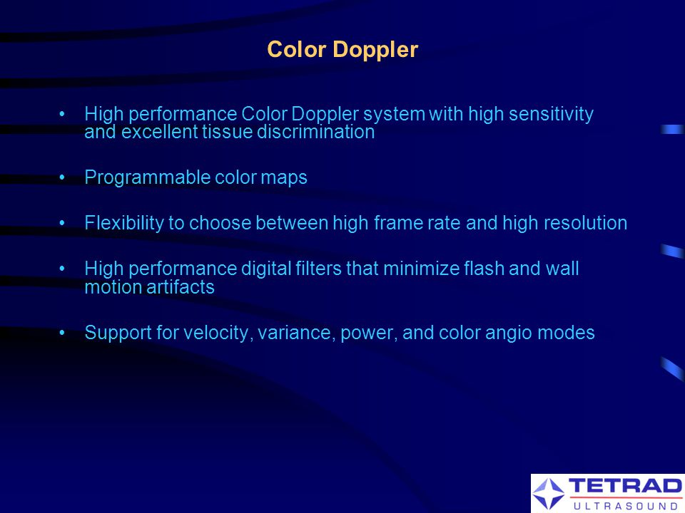 Color Doppler High performance Color Doppler system with high sensitivity and excellent tissue discrimination.