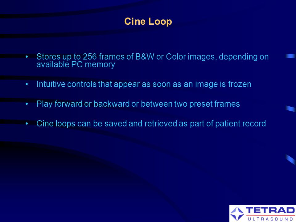 Cine Loop Stores up to 256 frames of B&W or Color images, depending on available PC memory.