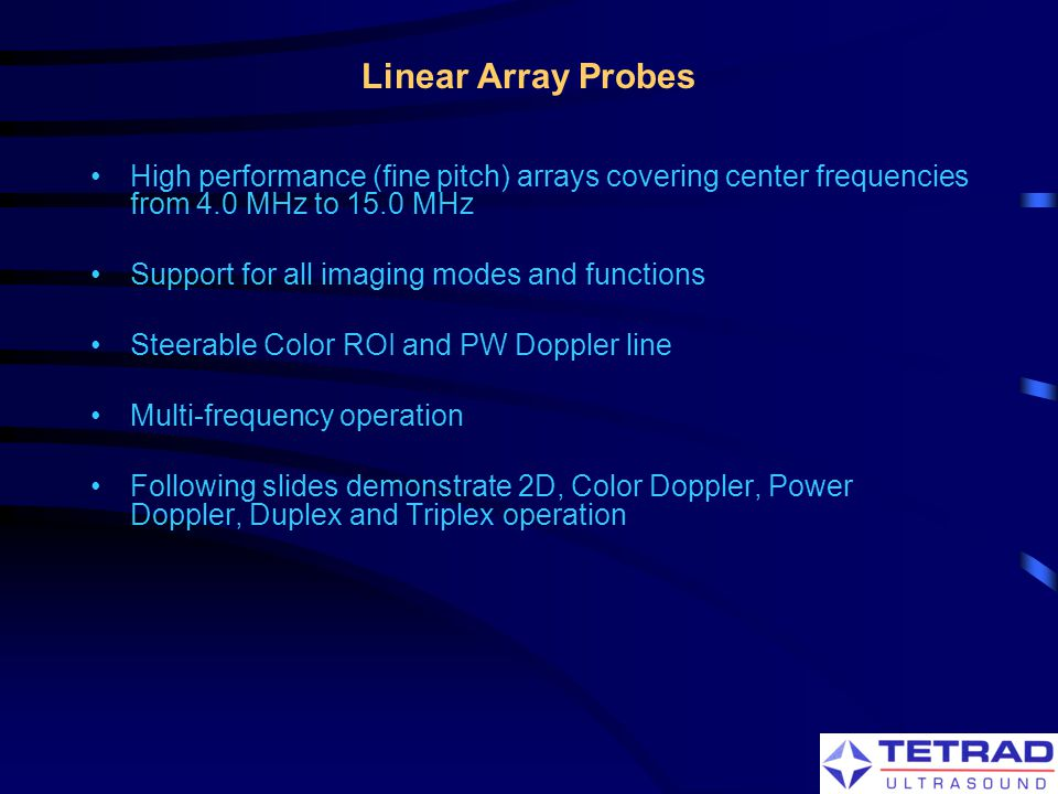 Linear Array Probes High performance (fine pitch) arrays covering center frequencies from 4.0 MHz to 15.0 MHz.