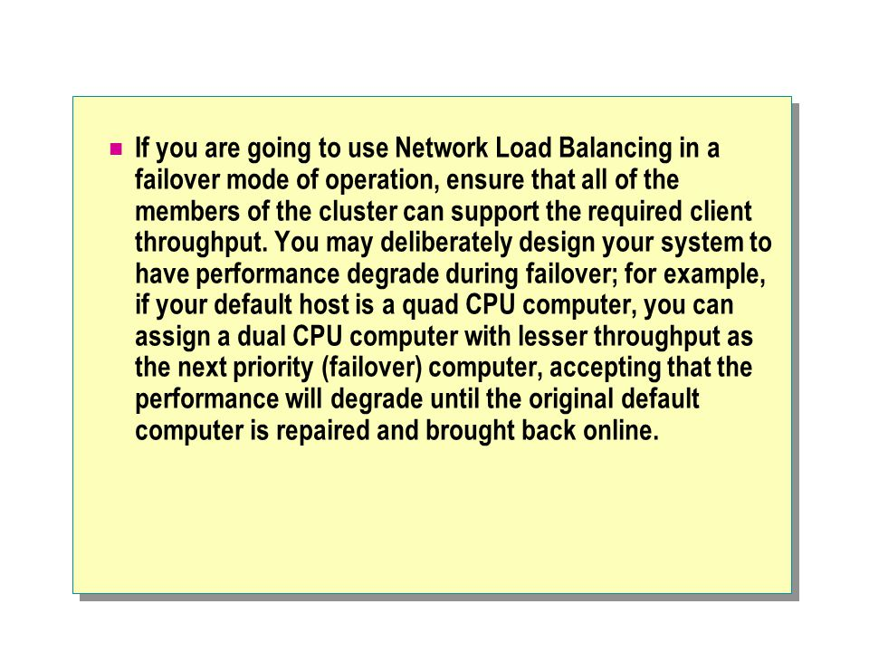 If you are going to use Network Load Balancing in a failover mode of operation, ensure that all of the members of the cluster can support the required client throughput.