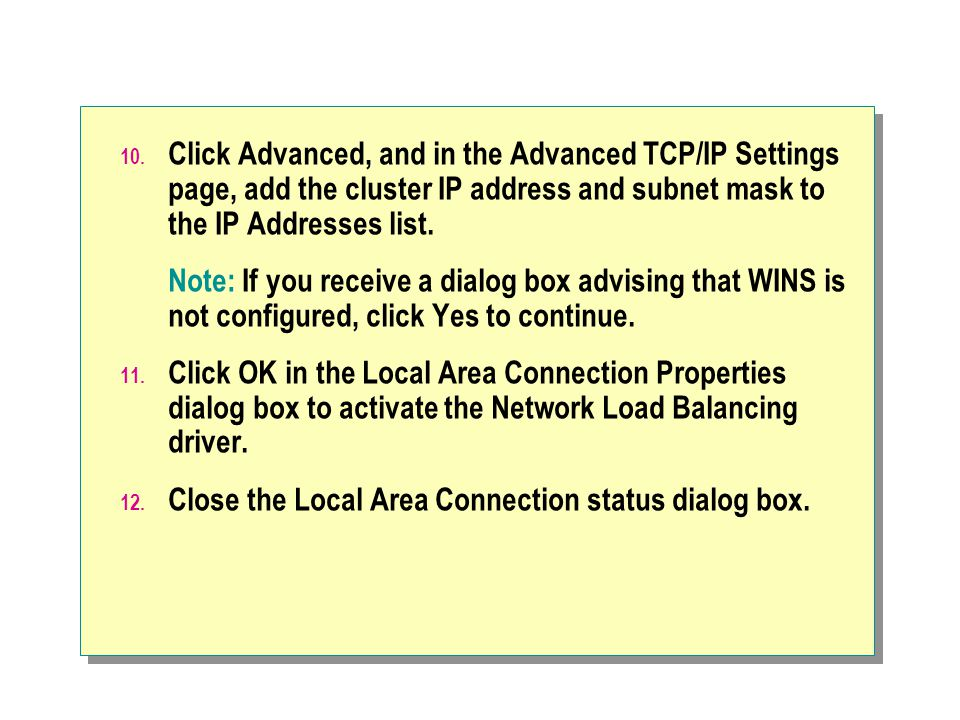 Click Advanced, and in the Advanced TCP/IP Settings page, add the cluster IP address and subnet mask to the IP Addresses list.