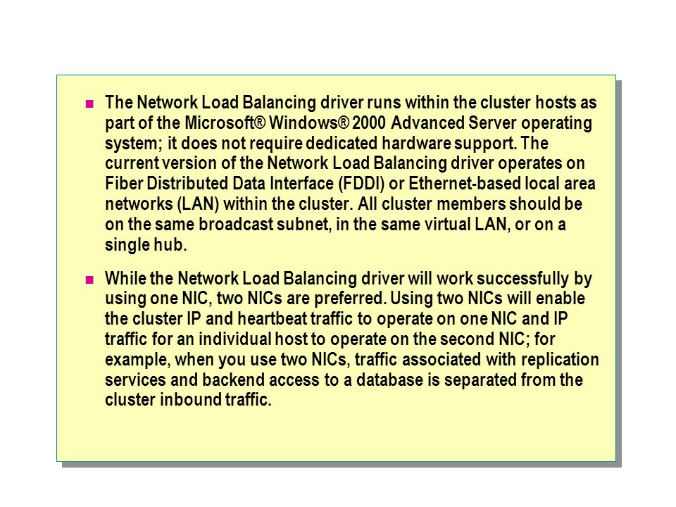 The Network Load Balancing driver runs within the cluster hosts as part of the Microsoft® Windows® 2000 Advanced Server operating system; it does not require dedicated hardware support. The current version of the Network Load Balancing driver operates on Fiber Distributed Data Interface (FDDI) or Ethernet-based local area networks (LAN) within the cluster. All cluster members should be on the same broadcast subnet, in the same virtual LAN, or on a single hub.