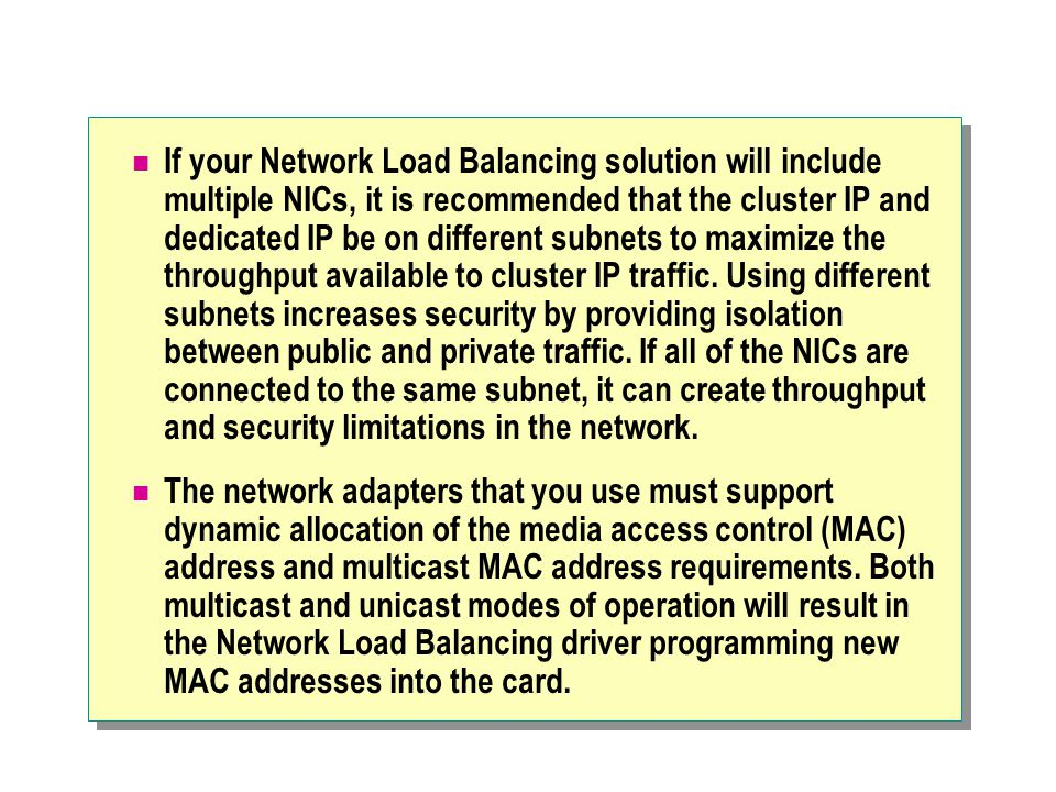 If your Network Load Balancing solution will include multiple NICs, it is recommended that the cluster IP and dedicated IP be on different subnets to maximize the throughput available to cluster IP traffic. Using different subnets increases security by providing isolation between public and private traffic. If all of the NICs are connected to the same subnet, it can create throughput and security limitations in the network.