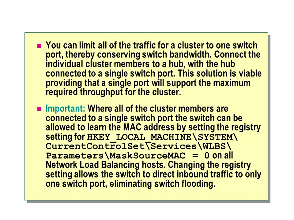 You can limit all of the traffic for a cluster to one switch port, thereby conserving switch bandwidth. Connect the individual cluster members to a hub, with the hub connected to a single switch port. This solution is viable providing that a single port will support the maximum required throughput for the cluster.