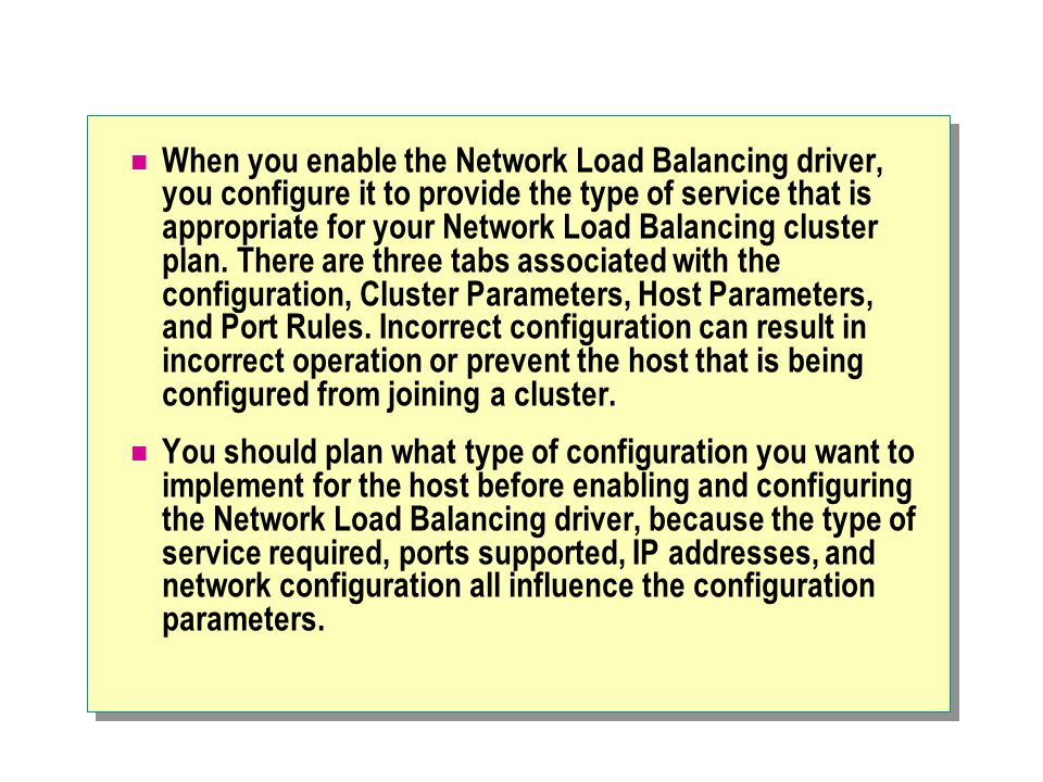 When you enable the Network Load Balancing driver, you configure it to provide the type of service that is appropriate for your Network Load Balancing cluster plan. There are three tabs associated with the configuration, Cluster Parameters, Host Parameters, and Port Rules. Incorrect configuration can result in incorrect operation or prevent the host that is being configured from joining a cluster.