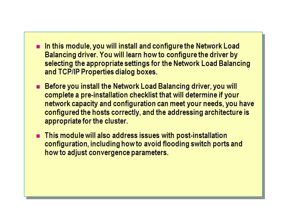 In this module, you will install and configure the Network Load Balancing driver. You will learn how to configure the driver by selecting the appropriate settings for the Network Load Balancing and TCP/IP Properties dialog boxes.