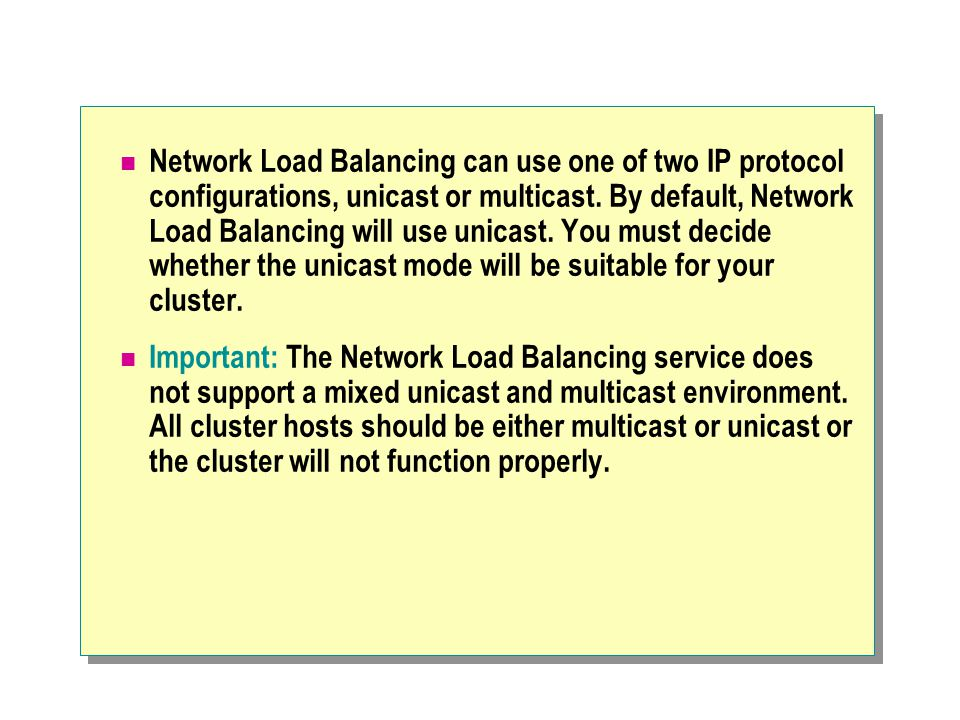 Network Load Balancing can use one of two IP protocol configurations, unicast or multicast. By default, Network Load Balancing will use unicast. You must decide whether the unicast mode will be suitable for your cluster.