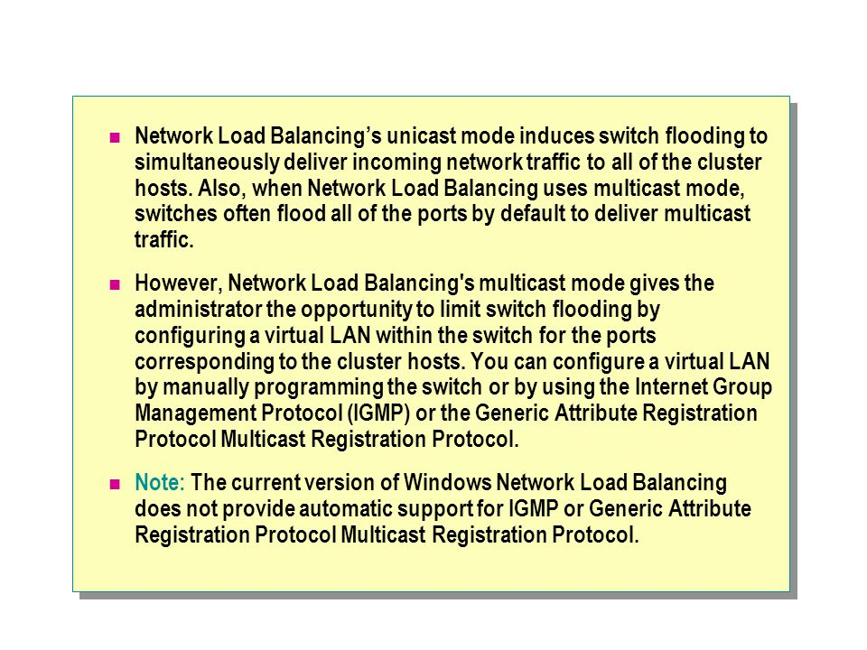 Network Load Balancing's unicast mode induces switch flooding to simultaneously deliver incoming network traffic to all of the cluster hosts. Also, when Network Load Balancing uses multicast mode, switches often flood all of the ports by default to deliver multicast traffic.