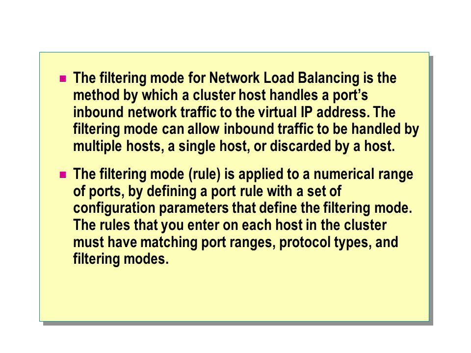 The filtering mode for Network Load Balancing is the method by which a cluster host handles a port's inbound network traffic to the virtual IP address. The filtering mode can allow inbound traffic to be handled by multiple hosts, a single host, or discarded by a host.