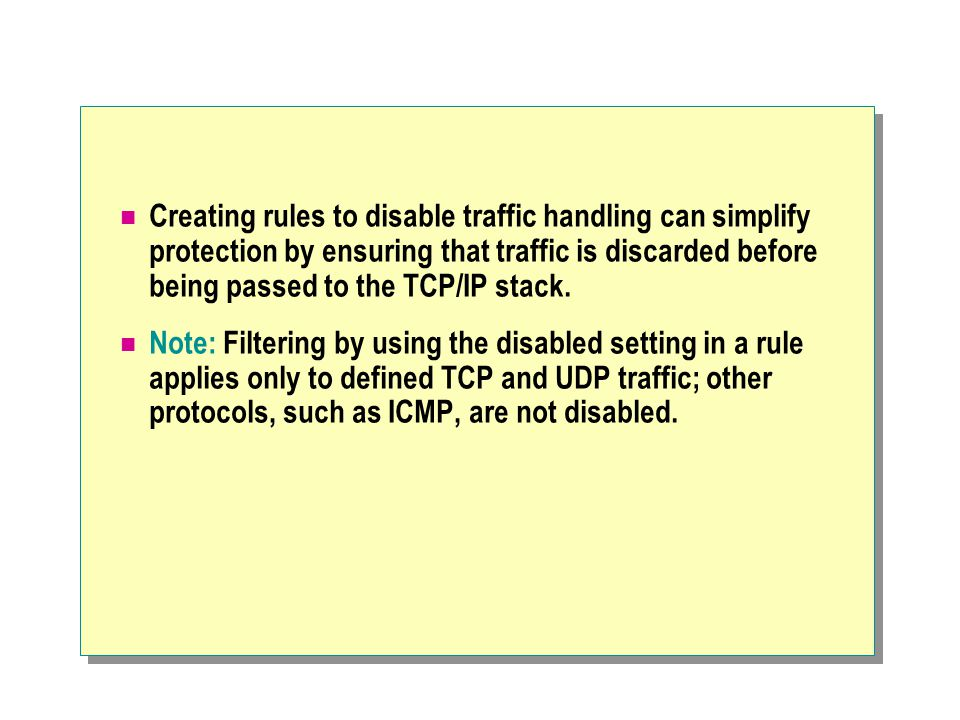Creating rules to disable traffic handling can simplify protection by ensuring that traffic is discarded before being passed to the TCP/IP stack.