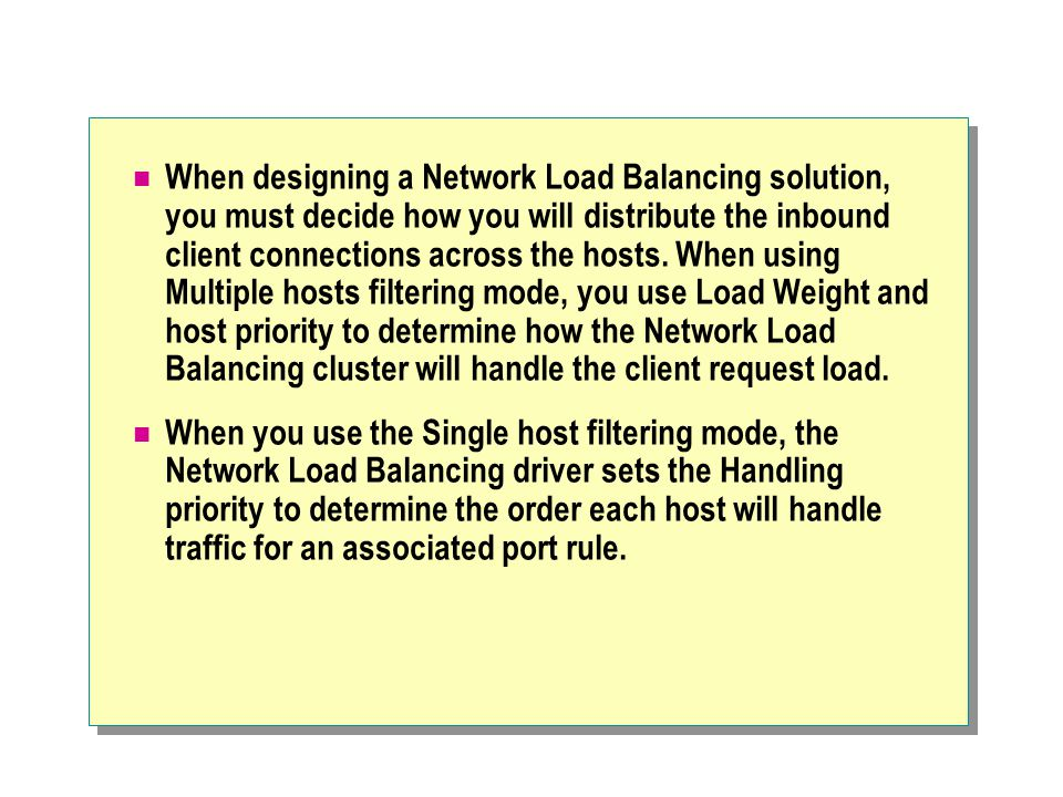 When designing a Network Load Balancing solution, you must decide how you will distribute the inbound client connections across the hosts. When using Multiple hosts filtering mode, you use Load Weight and host priority to determine how the Network Load Balancing cluster will handle the client request load.