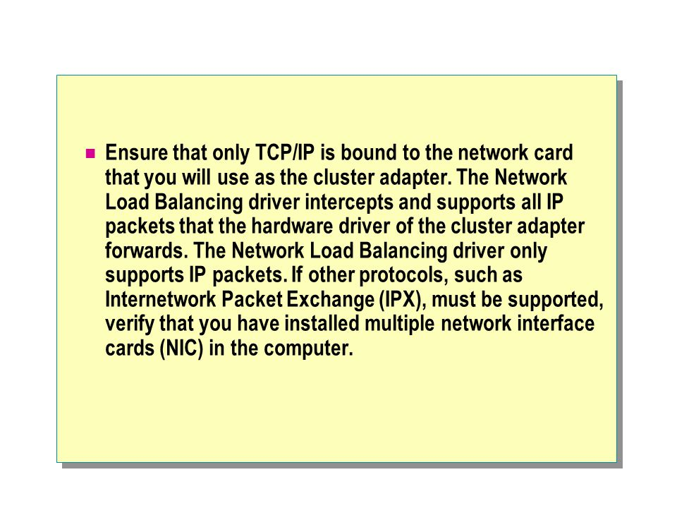 Ensure that only TCP/IP is bound to the network card that you will use as the cluster adapter.