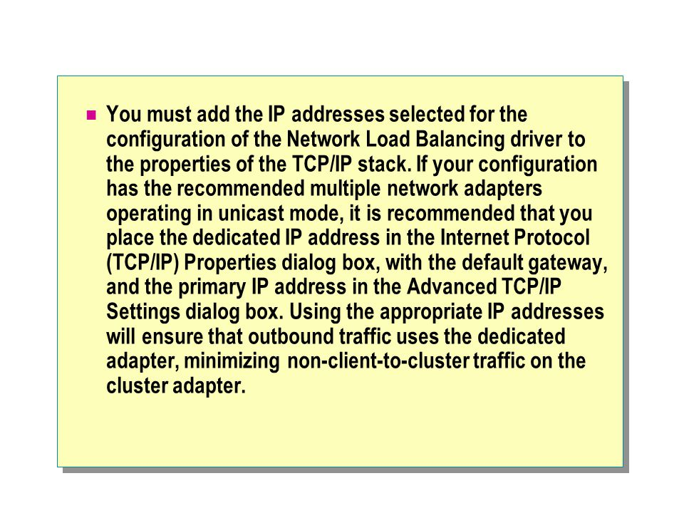 You must add the IP addresses selected for the configuration of the Network Load Balancing driver to the properties of the TCP/IP stack.