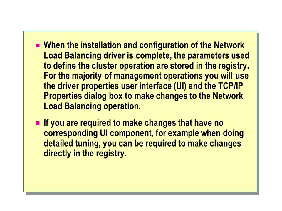 When the installation and configuration of the Network Load Balancing driver is complete, the parameters used to define the cluster operation are stored in the registry. For the majority of management operations you will use the driver properties user interface (UI) and the TCP/IP Properties dialog box to make changes to the Network Load Balancing operation.