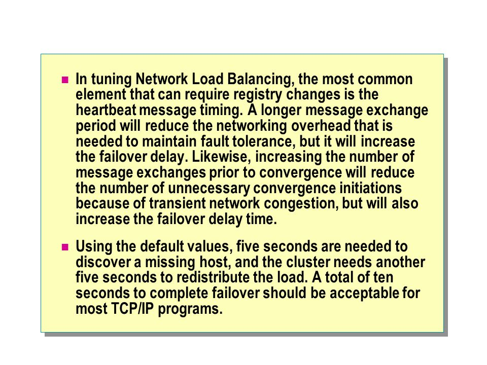 In tuning Network Load Balancing, the most common element that can require registry changes is the heartbeat message timing. A longer message exchange period will reduce the networking overhead that is needed to maintain fault tolerance, but it will increase the failover delay. Likewise, increasing the number of message exchanges prior to convergence will reduce the number of unnecessary convergence initiations because of transient network congestion, but will also increase the failover delay time.
