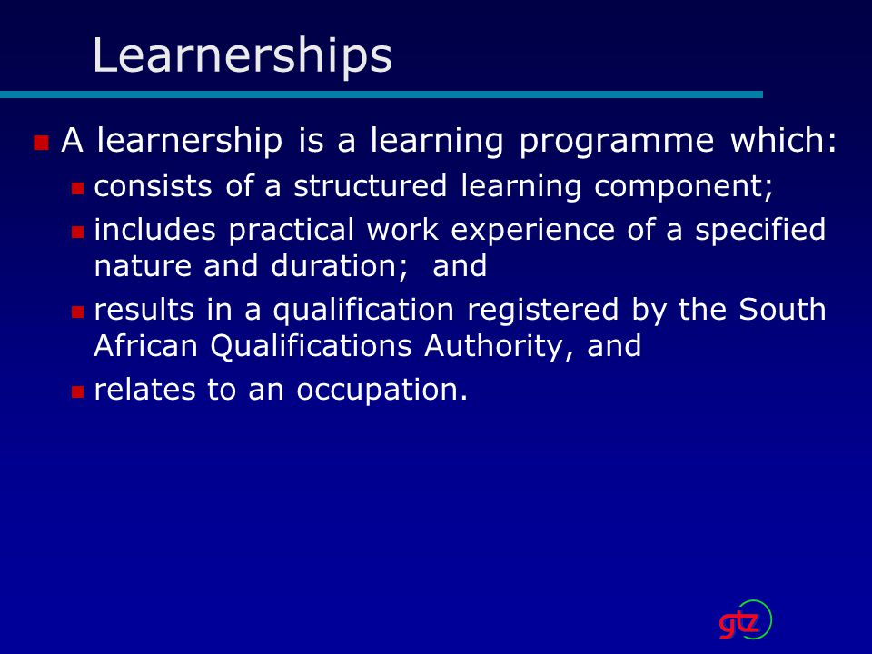 Learnerships A learnership is a learning programme which:
