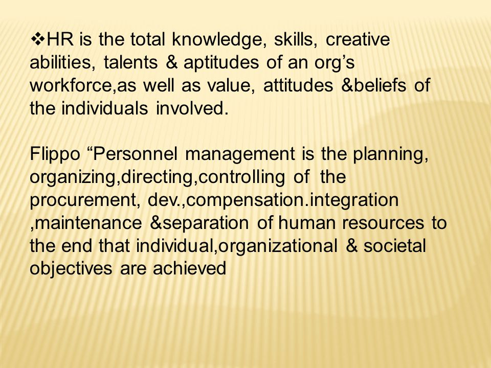 HR is the total knowledge, skills, creative abilities, talents & aptitudes of an org's workforce,as well as value, attitudes &beliefs of the individuals involved.