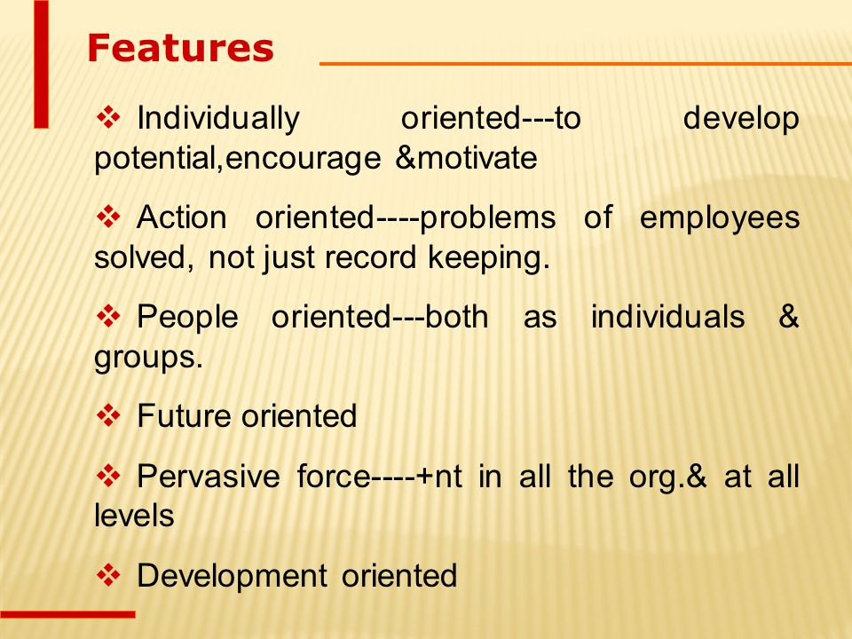 Features Individually oriented---to develop potential,encourage &motivate. Action oriented----problems of employees solved, not just record keeping.