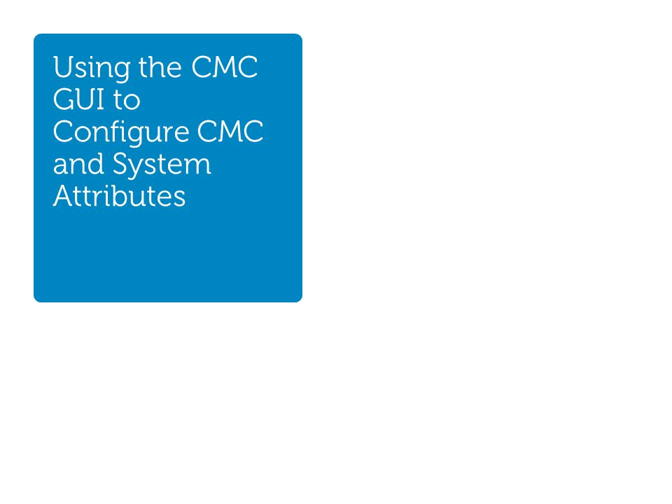 Using the CMC GUI to Configure CMC and System Attributes