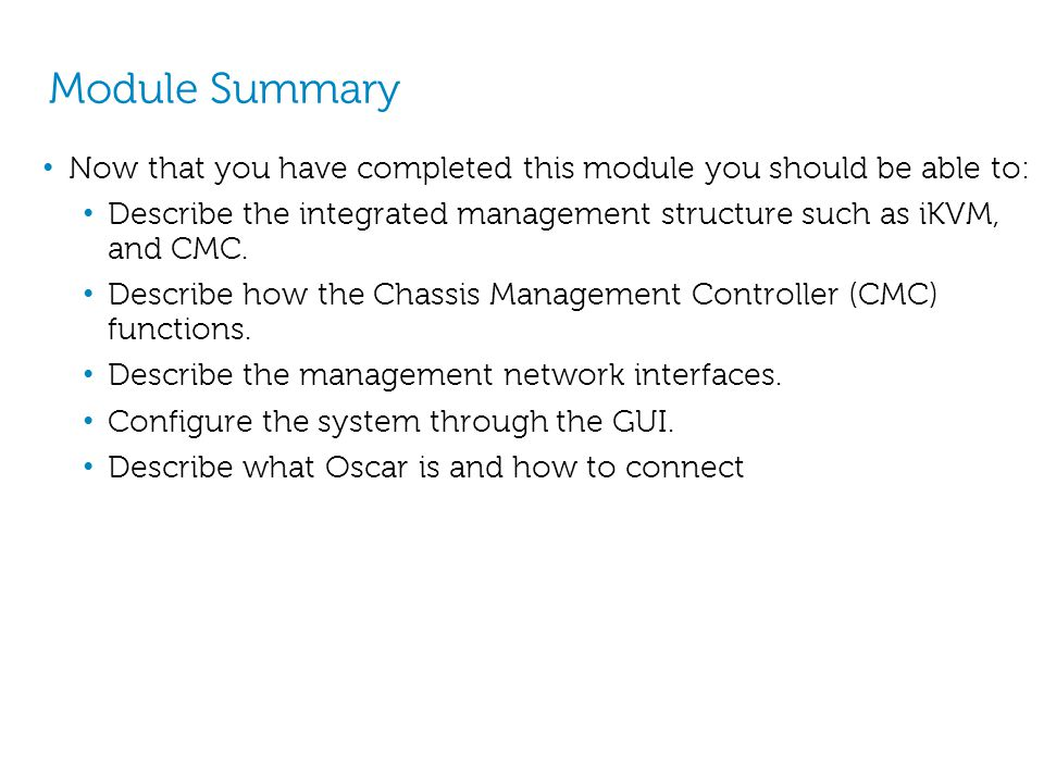 Module Summary Now that you have completed this module you should be able to: Describe the integrated management structure such as iKVM, and CMC.