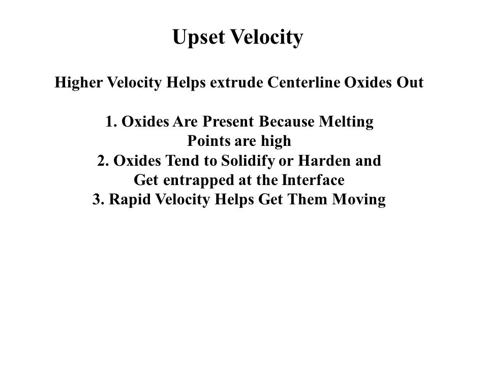 Upset Velocity Higher Velocity Helps extrude Centerline Oxides Out