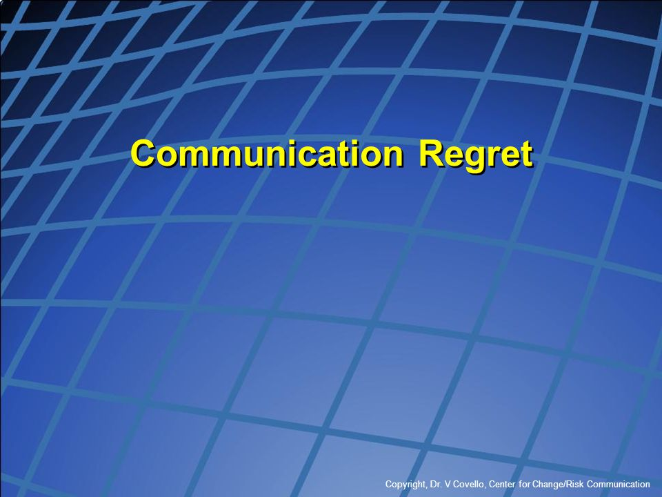 Communication Regret Copyright, Dr. V Covello, Center for Change/Risk Communication
