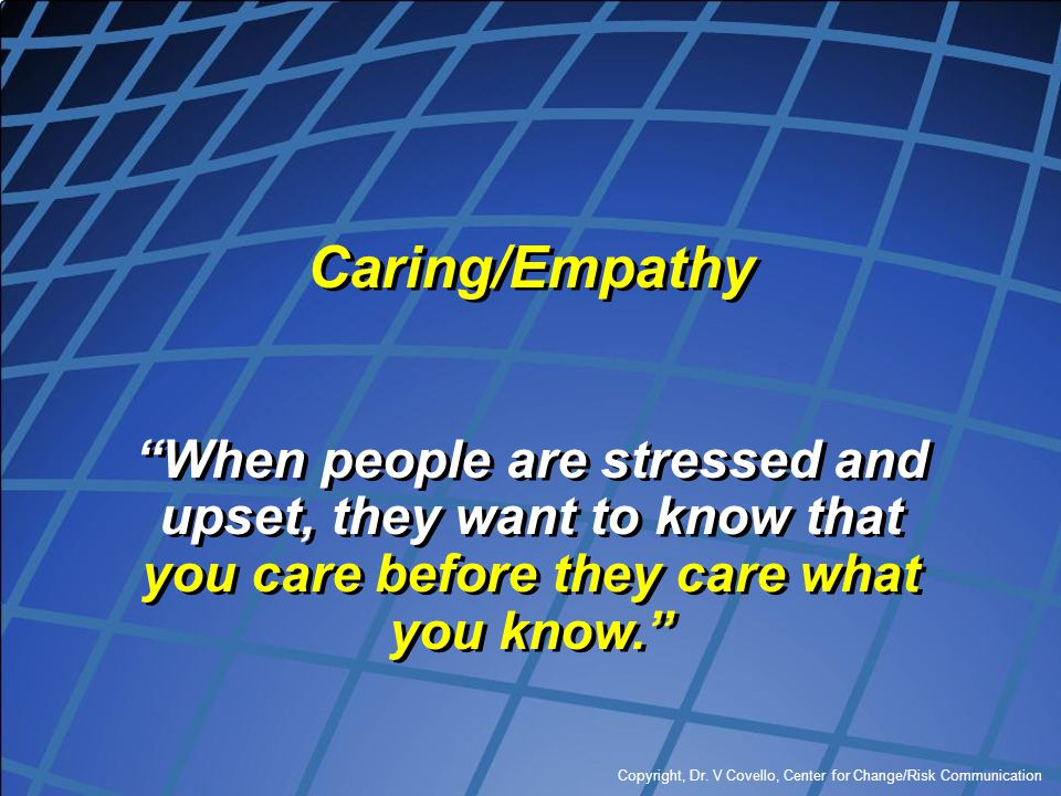Caring/Empathy When people are stressed and upset, they want to know that you care before they care what you know.