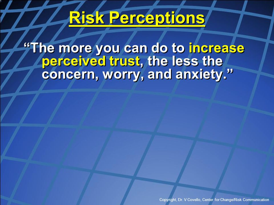 Risk Perceptions The more you can do to increase perceived trust, the less the concern, worry, and anxiety.