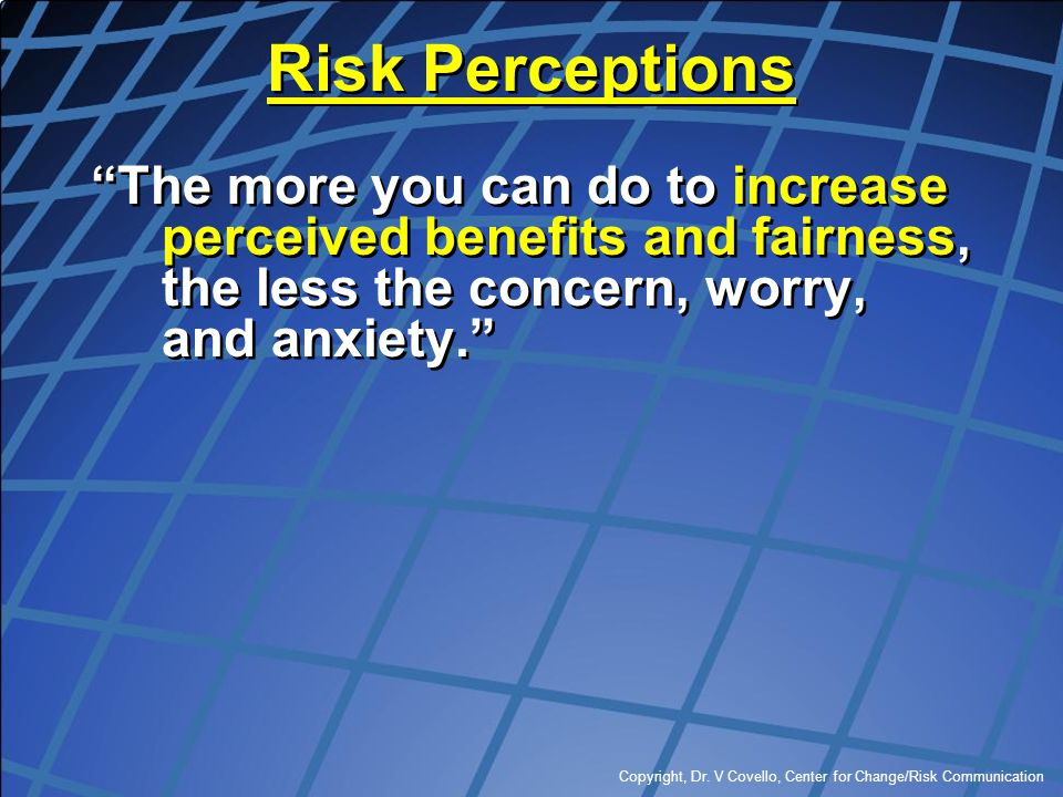 Risk Perceptions The more you can do to increase perceived benefits and fairness, the less the concern, worry, and anxiety.