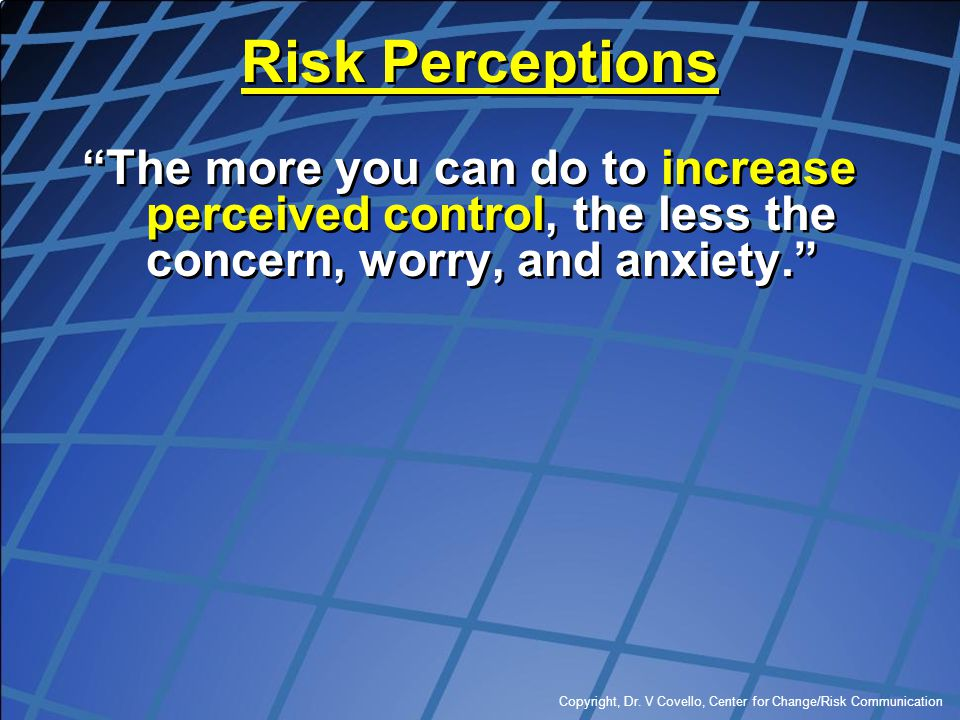 Risk Perceptions The more you can do to increase perceived control, the less the concern, worry, and anxiety.